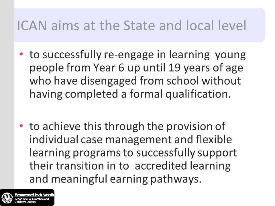 ICAN aims at the State and local level to successfully re-engage in learning young people from Year 6 up until 19 years of age who have disengaged from school without having completed a formal qualification.