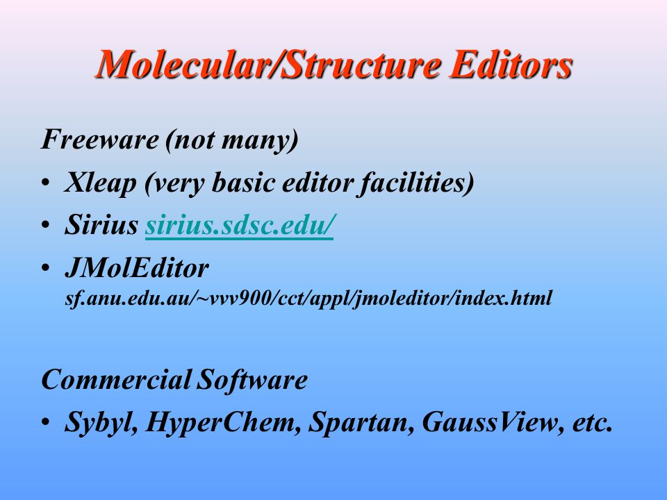 Molecular/Structure Editors Freeware (not many) Xleap (very basic editor facilities) Sirius sirius.sdsc.edu/sirius.sdsc.edu/ JMolEditor sf.anu.edu.au/