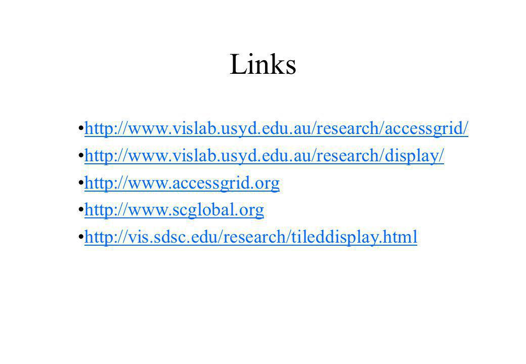 Links http://www.vislab.usyd.edu.au/research/accessgrid/ http://www.vislab.usyd.edu.au/research/display/ http://www.accessgrid.org http://www.scglobal.org http://vis.sdsc.edu/research/tileddisplay.html