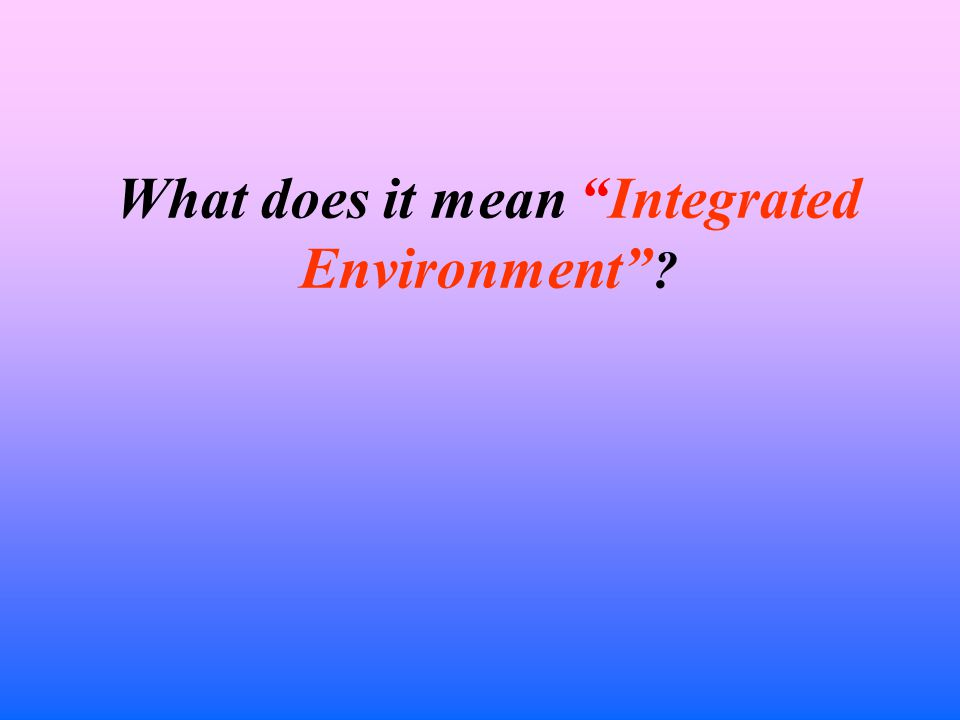 What does it mean Integrated Environment