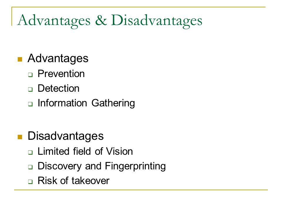 Advantages & Disadvantages Advantages  Prevention  Detection  Information Gathering Disadvantages  Limited field of Vision  Discovery and Fingerprinting  Risk of takeover