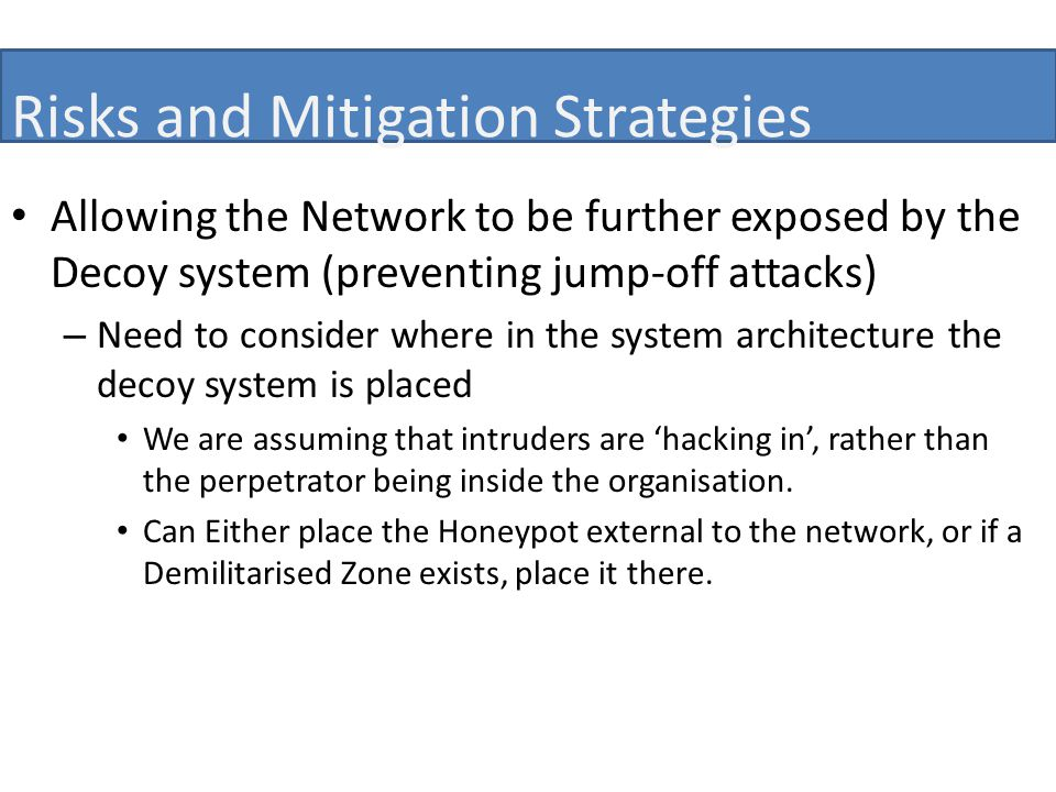 Risks and Mitigation Strategies Allowing the Network to be further exposed by the Decoy system (preventing jump-off attacks) – Need to consider where in the system architecture the decoy system is placed We are assuming that intruders are 'hacking in', rather than the perpetrator being inside the organisation.
