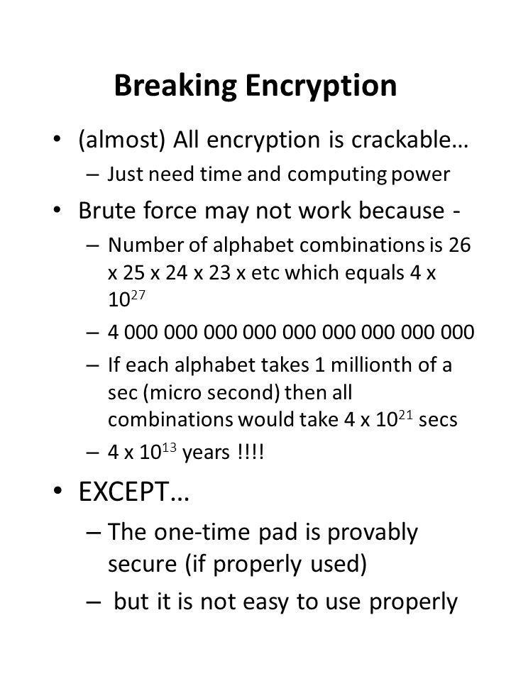 Breaking Encryption (almost) All encryption is crackable… – Just need time and computing power Brute force may not work because - – Number of alphabet combinations is 26 x 25 x 24 x 23 x etc which equals 4 x 10 27 – 4 000 000 000 000 000 000 000 000 000 – If each alphabet takes 1 millionth of a sec (micro second) then all combinations would take 4 x 10 21 secs – 4 x 10 13 years !!!.