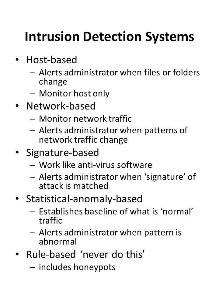 Intrusion Detection Systems Host-based – Alerts administrator when files or folders change – Monitor host only Network-based – Monitor network traffic – Alerts administrator when patterns of network traffic change Signature-based – Work like anti-virus software – Alerts administrator when 'signature' of attack is matched Statistical-anomaly-based – Establishes baseline of what is 'normal' traffic – Alerts administrator when pattern is abnormal Rule-based 'never do this' – includes honeypots