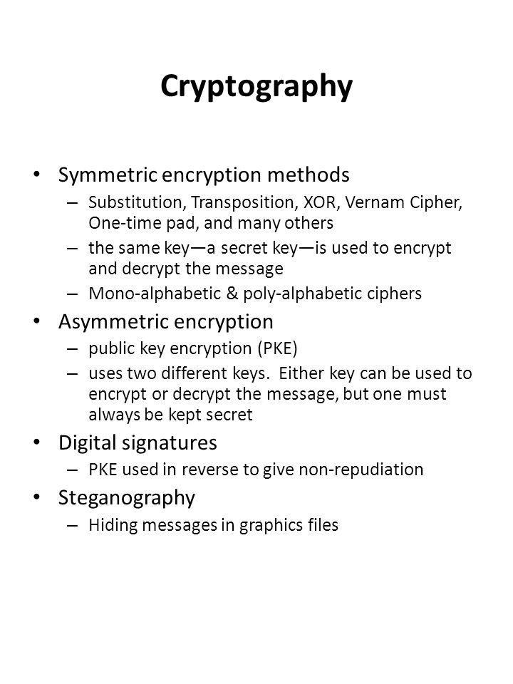 Cryptography Symmetric encryption methods – Substitution, Transposition, XOR, Vernam Cipher, One-time pad, and many others – the same key—a secret key—is used to encrypt and decrypt the message – Mono-alphabetic & poly-alphabetic ciphers Asymmetric encryption – public key encryption (PKE) – uses two different keys.
