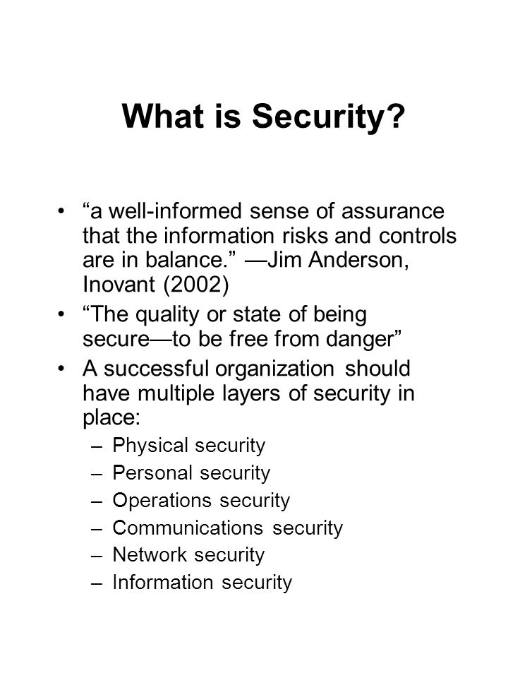 "What is Security? ""a well-informed sense of assurance that the information risks and controls are in balance."" —Jim Anderson, Inovant (2002) ""The qual"