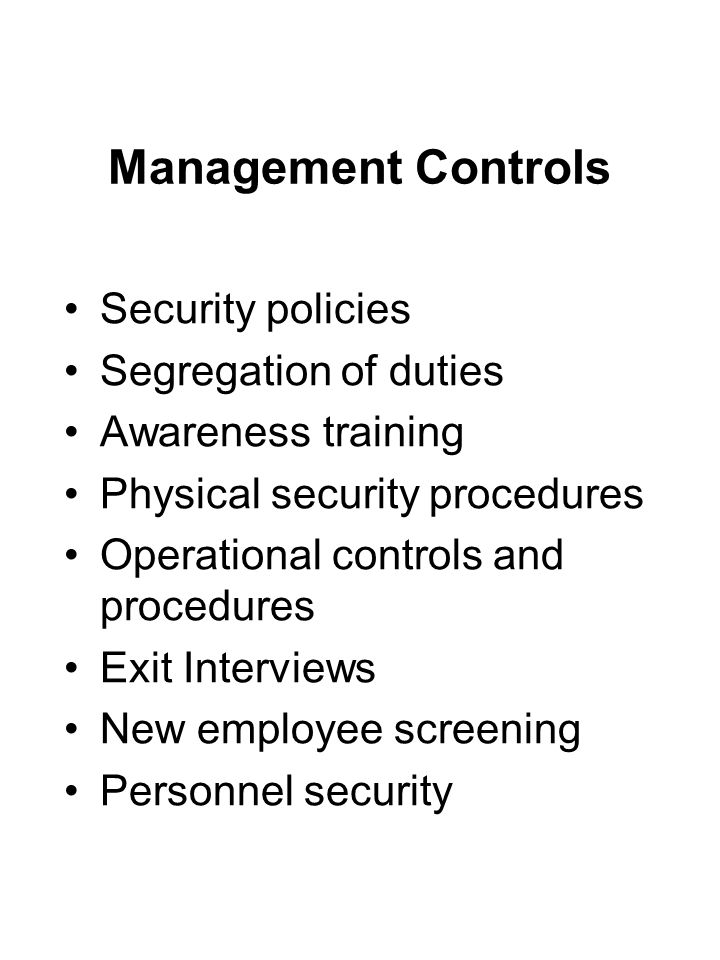 Management Controls Security policies Segregation of duties Awareness training Physical security procedures Operational controls and procedures Exit I