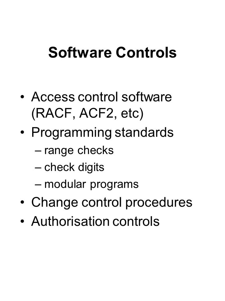 Software Controls Access control software (RACF, ACF2, etc) Programming standards –range checks –check digits –modular programs Change control procedu
