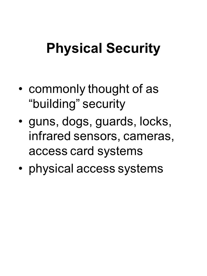 "Physical Security commonly thought of as ""building"" security guns, dogs, guards, locks, infrared sensors, cameras, access card systems physical access"