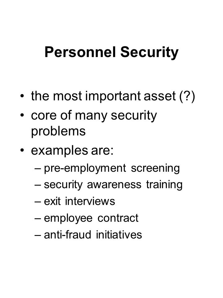 Personnel Security the most important asset (?) core of many security problems examples are: –pre-employment screening –security awareness training –e