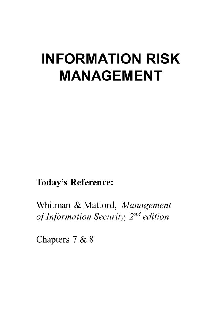 INFORMATION RISK MANAGEMENT Today's Reference: Whitman & Mattord, Management of Information Security, 2 nd edition Chapters 7 & 8