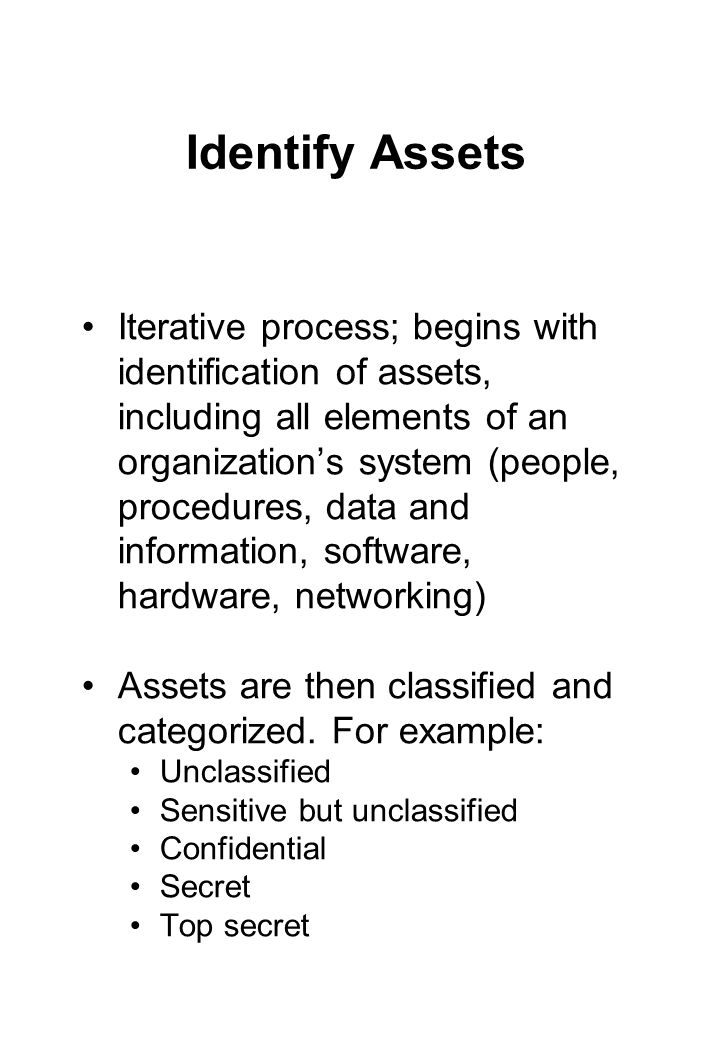 Identify Assets Iterative process; begins with identification of assets, including all elements of an organization's system (people, procedures, data and information, software, hardware, networking) Assets are then classified and categorized.