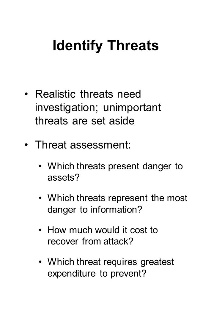 Identify Threats Realistic threats need investigation; unimportant threats are set aside Threat assessment: Which threats present danger to assets.