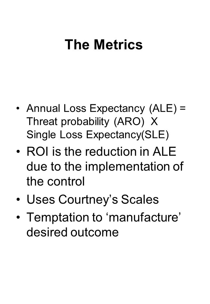 The Metrics Annual Loss Expectancy (ALE) = Threat probability (ARO) X Single Loss Expectancy(SLE) ROI is the reduction in ALE due to the implementation of the control Uses Courtney's Scales Temptation to 'manufacture' desired outcome