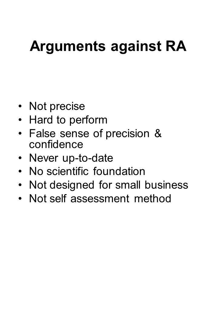 Arguments against RA Not precise Hard to perform False sense of precision & confidence Never up-to-date No scientific foundation Not designed for small business Not self assessment method