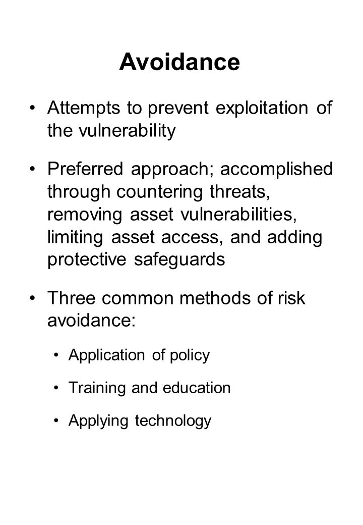 Avoidance Attempts to prevent exploitation of the vulnerability Preferred approach; accomplished through countering threats, removing asset vulnerabilities, limiting asset access, and adding protective safeguards Three common methods of risk avoidance: Application of policy Training and education Applying technology