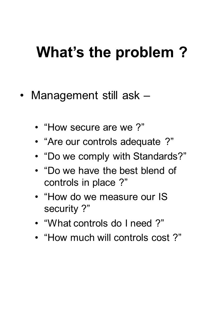"""What's the problem ? Management still ask – """"How secure are we ?"""" """"Are our controls adequate ?"""" """"Do we comply with Standards?"""" """"Do we have the best bl"""