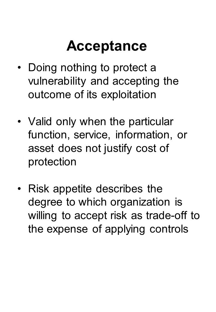 Acceptance Doing nothing to protect a vulnerability and accepting the outcome of its exploitation Valid only when the particular function, service, information, or asset does not justify cost of protection Risk appetite describes the degree to which organization is willing to accept risk as trade-off to the expense of applying controls