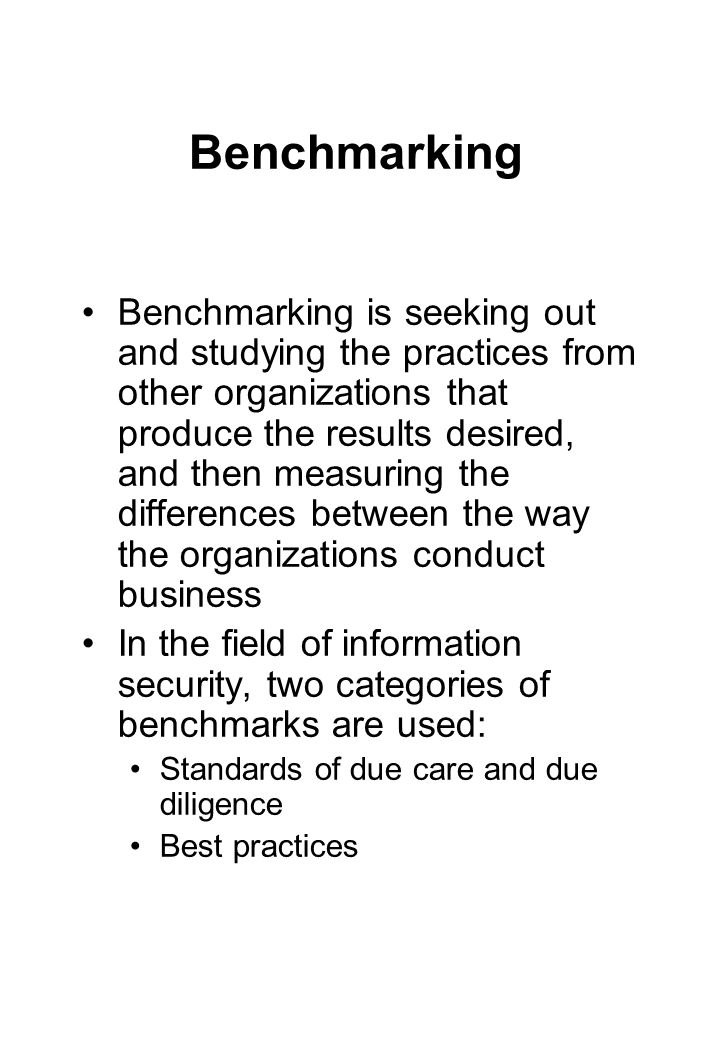 Benchmarking Benchmarking is seeking out and studying the practices from other organizations that produce the results desired, and then measuring the differences between the way the organizations conduct business In the field of information security, two categories of benchmarks are used: Standards of due care and due diligence Best practices