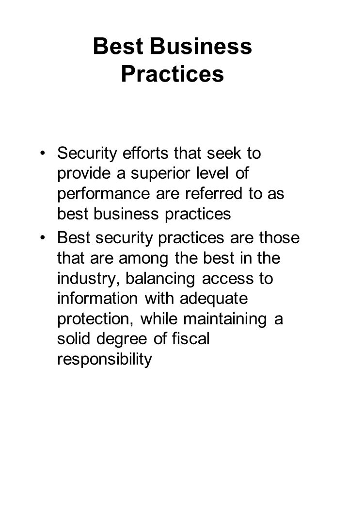 Best Business Practices Security efforts that seek to provide a superior level of performance are referred to as best business practices Best security practices are those that are among the best in the industry, balancing access to information with adequate protection, while maintaining a solid degree of fiscal responsibility