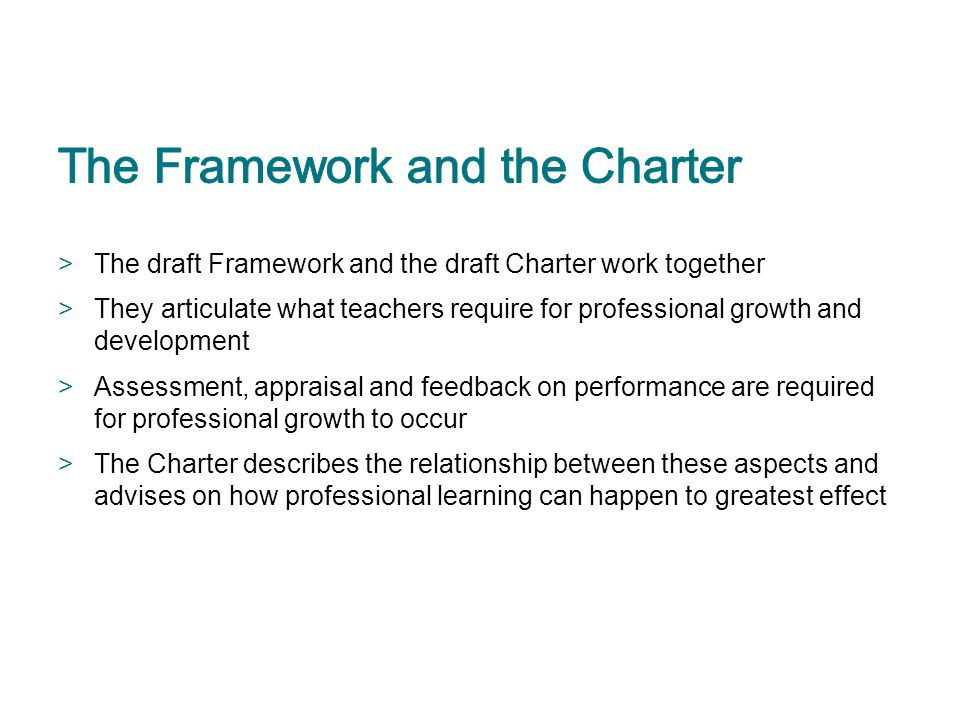 >The draft Framework and the draft Charter work together >They articulate what teachers require for professional growth and development >Assessment, a