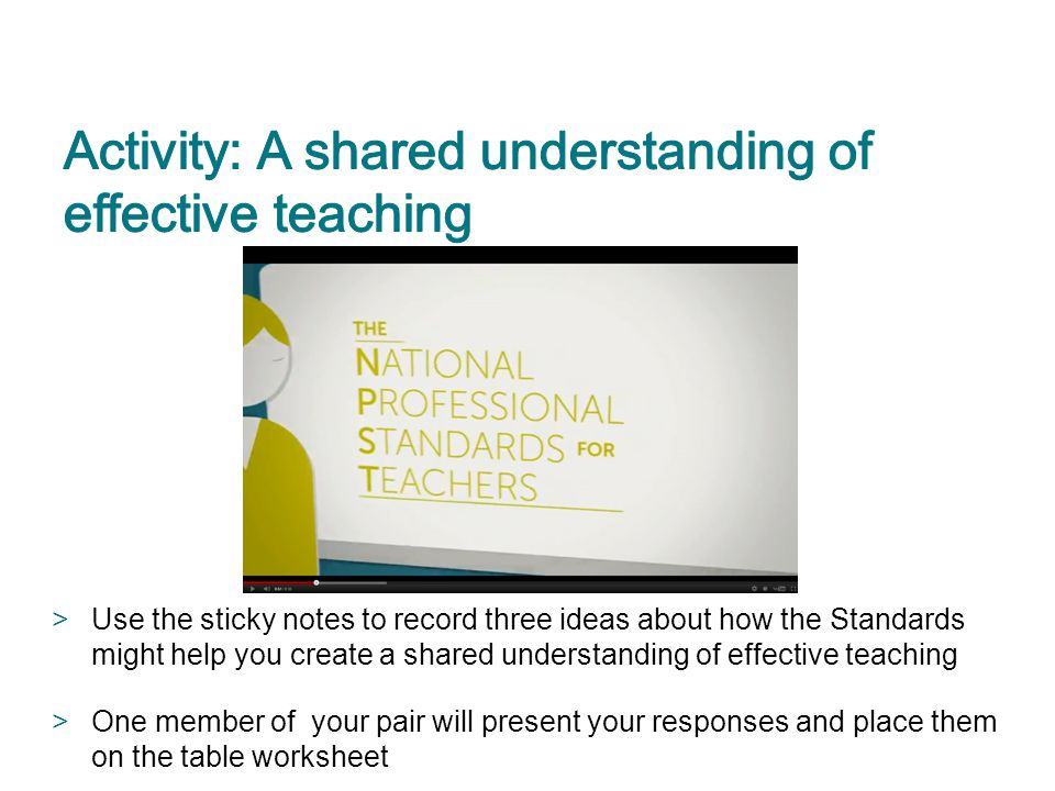 >Use the sticky notes to record three ideas about how the Standards might help you create a shared understanding of effective teaching >One member of