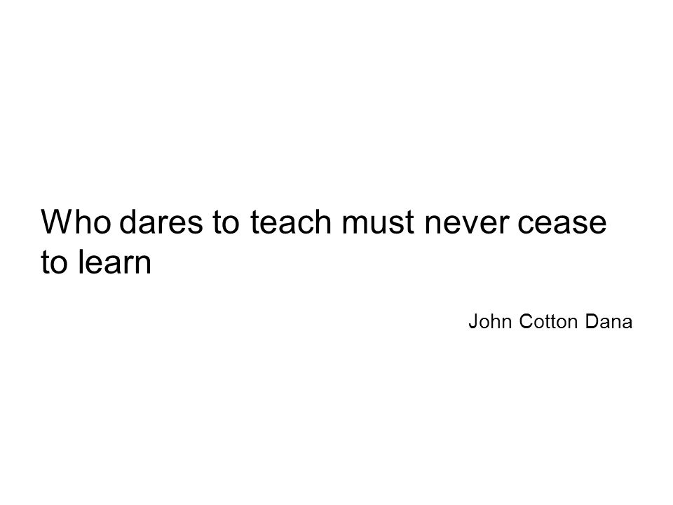 Who dares to teach must never cease to learn John Cotton Dana
