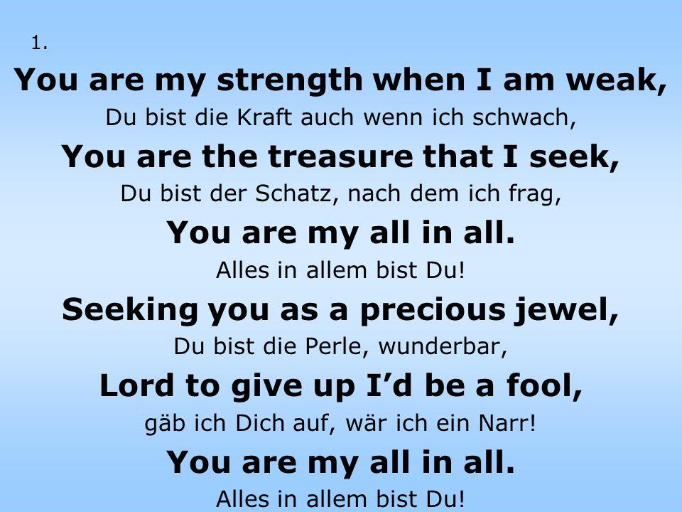 You are my strength when I am weak, Du bist die Kraft auch wenn ich schwach, You are the treasure that I seek, Du bist der Schatz, nach dem ich frag, You are my all in all.