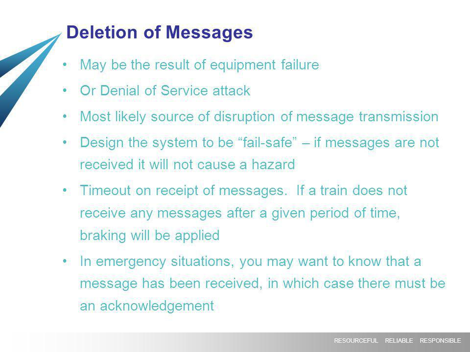 RESOURCEFUL RELIABLE RESPONSIBLE Deletion of Messages May be the result of equipment failure Or Denial of Service attack Most likely source of disrupt