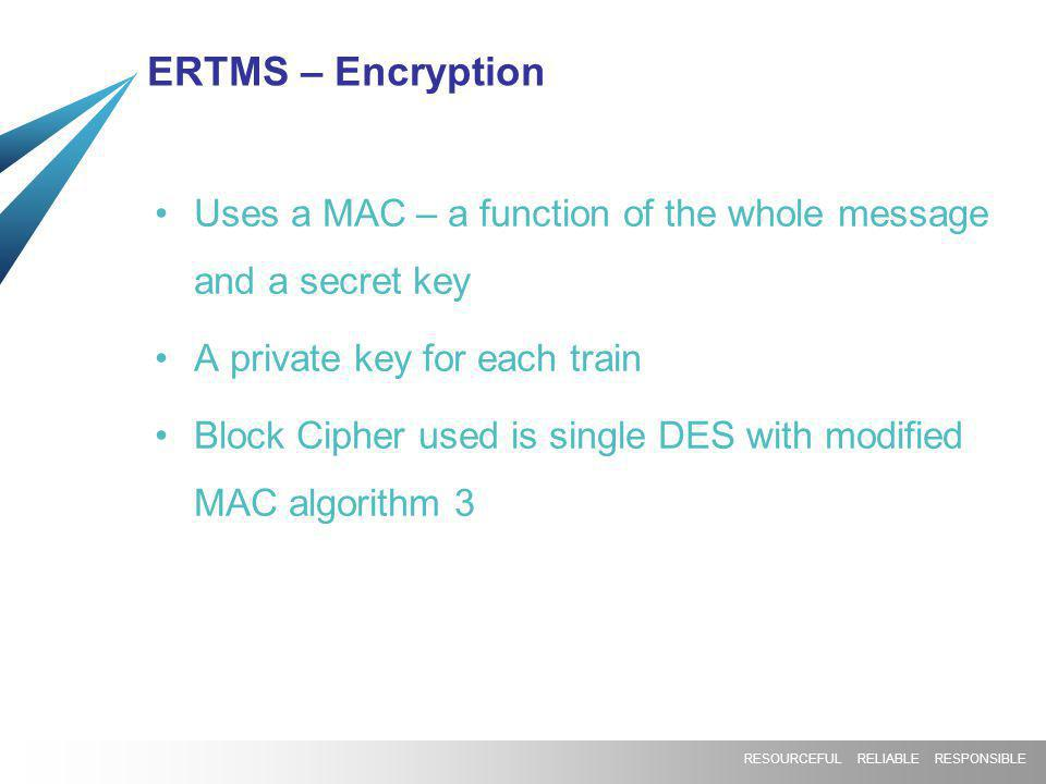RESOURCEFUL RELIABLE RESPONSIBLE ERTMS – Encryption Uses a MAC – a function of the whole message and a secret key A private key for each train Block C