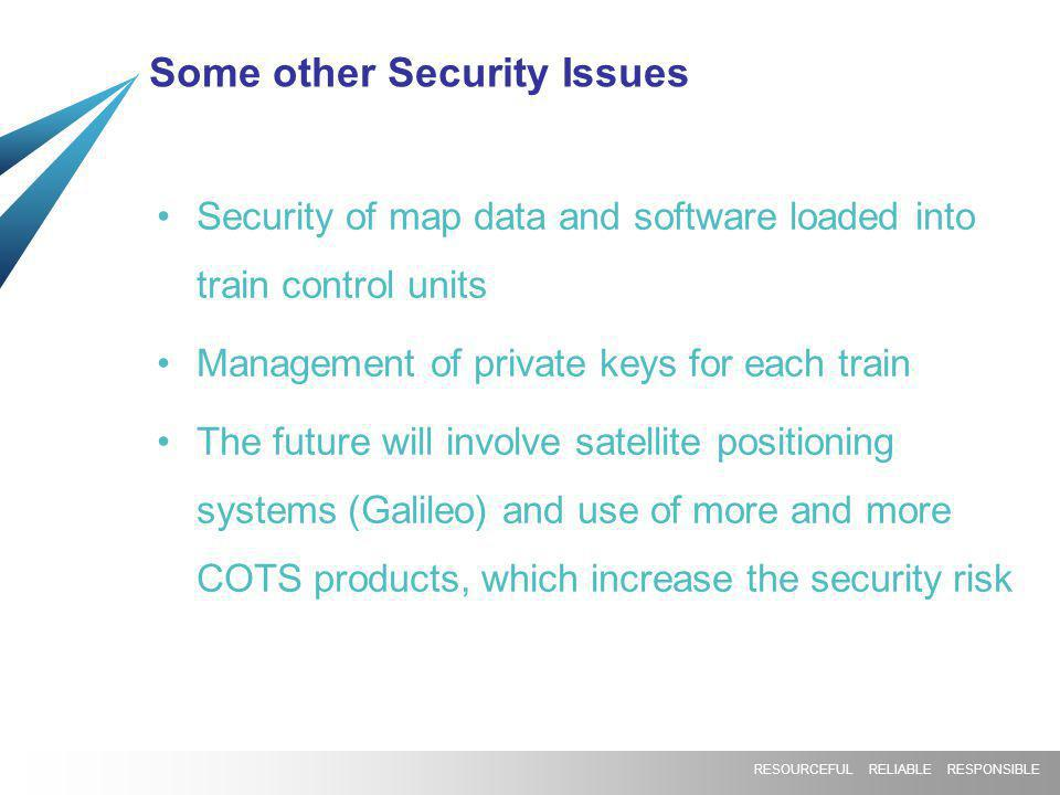 RESOURCEFUL RELIABLE RESPONSIBLE Some other Security Issues Security of map data and software loaded into train control units Management of private ke