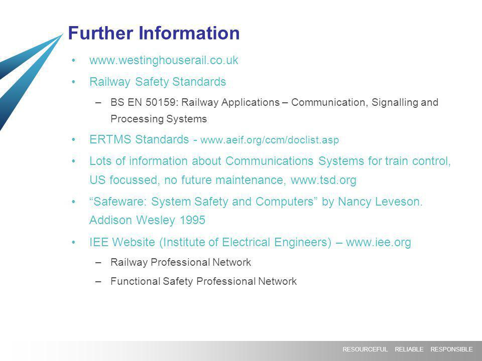 RESOURCEFUL RELIABLE RESPONSIBLE Further Information www.westinghouserail.co.uk Railway Safety Standards –BS EN 50159: Railway Applications – Communication, Signalling and Processing Systems ERTMS Standards - www.aeif.org/ccm/doclist.asp Lots of information about Communications Systems for train control, US focussed, no future maintenance, www.tsd.org Safeware: System Safety and Computers by Nancy Leveson.