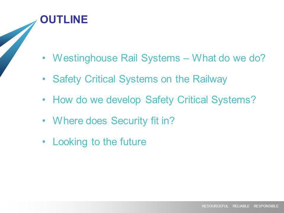 RESOURCEFUL RELIABLE RESPONSIBLE OUTLINE Westinghouse Rail Systems – What do we do? Safety Critical Systems on the Railway How do we develop Safety Cr