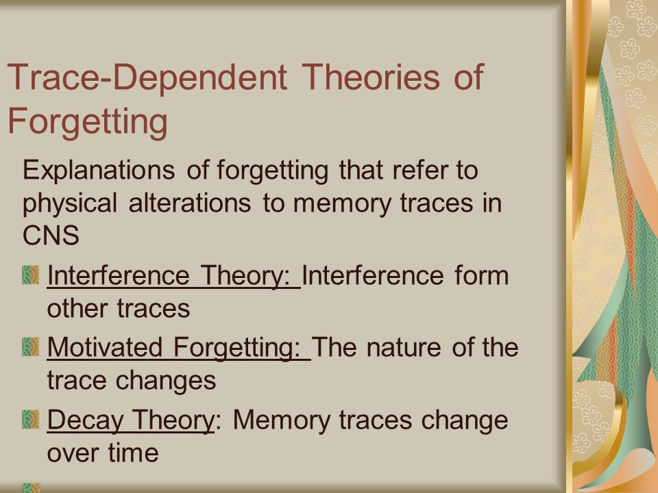 Trace-Dependent Theories of Forgetting Explanations of forgetting that refer to physical alterations to memory traces in CNS Interference Theory: Interference form other traces Motivated Forgetting: The nature of the trace changes Decay Theory: Memory traces change over time