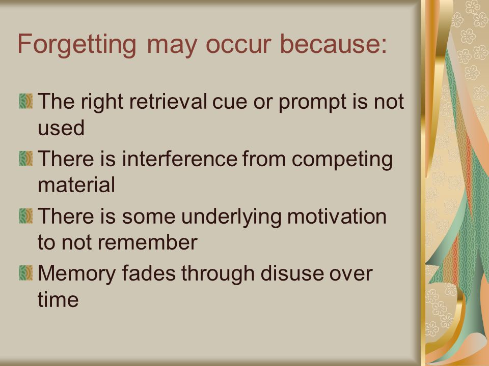 Forgetting may occur because: The right retrieval cue or prompt is not used There is interference from competing material There is some underlying motivation to not remember Memory fades through disuse over time