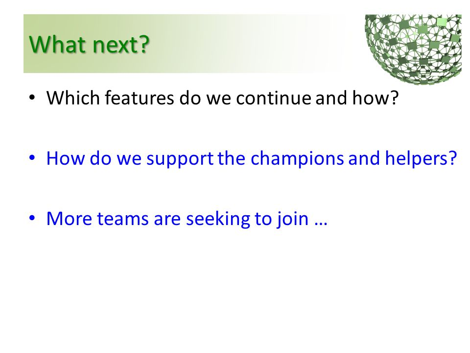 What next? Which features do we continue and how? How do we support the champions and helpers? More teams are seeking to join …