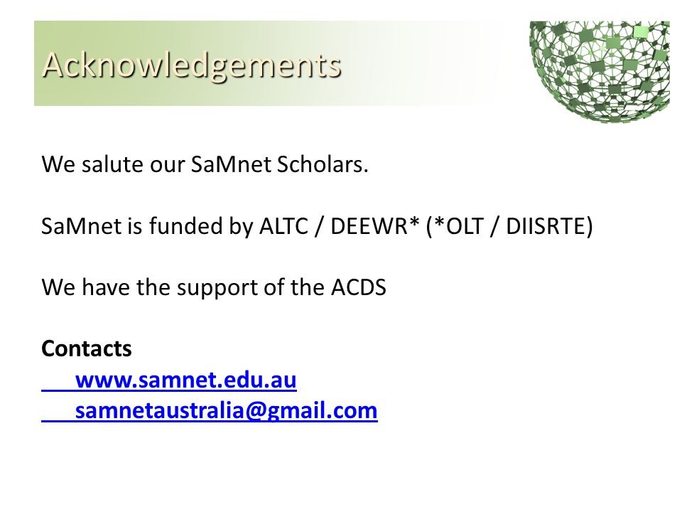 Acknowledgements We salute our SaMnet Scholars. SaMnet is funded by ALTC / DEEWR* (*OLT / DIISRTE) We have the support of the ACDS Contacts www.samnet