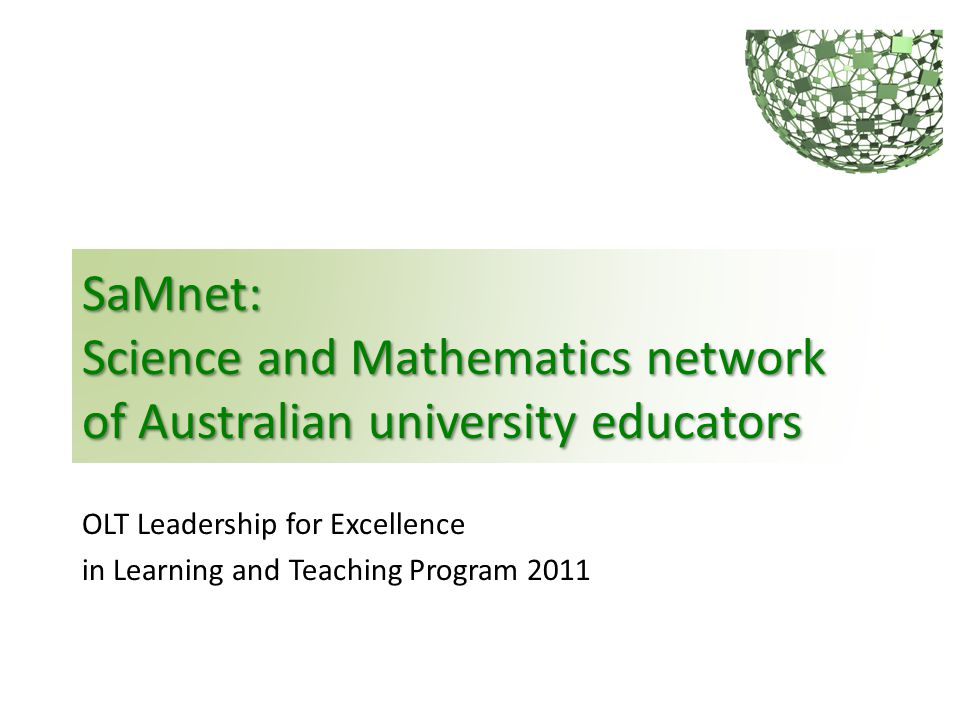 SaMnet: Science and Mathematics network of Australian university educators OLT Leadership for Excellence in Learning and Teaching Program 2011