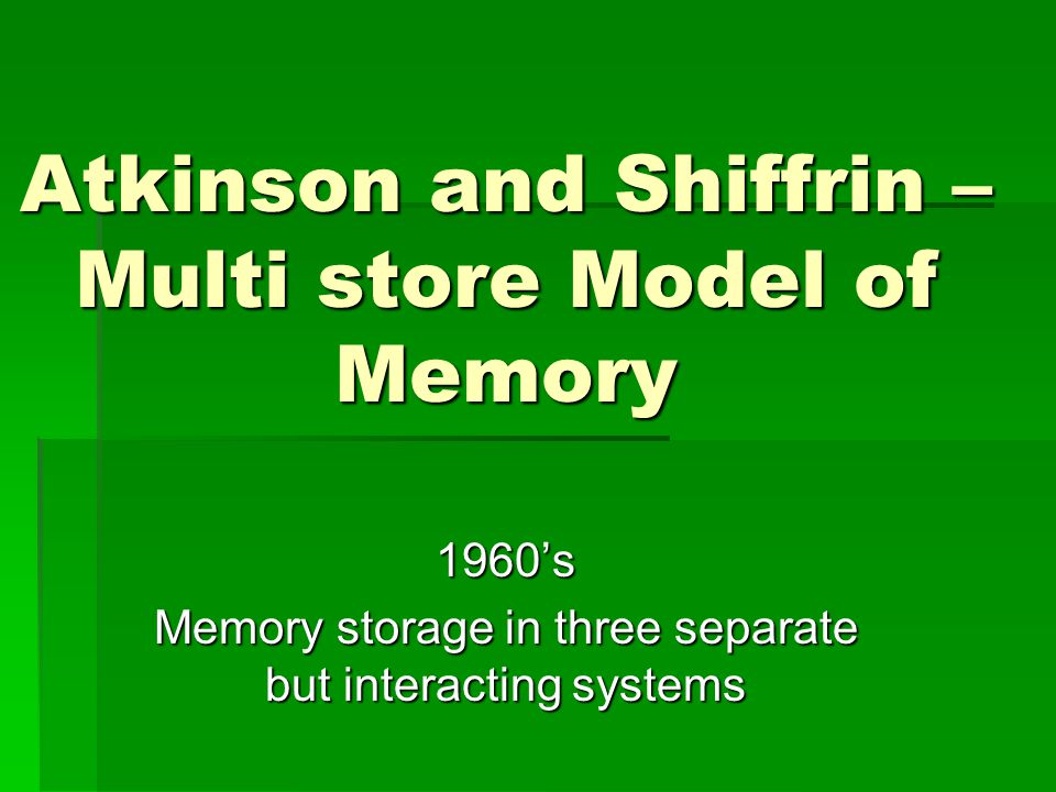 Atkinson and Shiffrin – Multi store Model of Memory 1960's Memory storage in three separate but interacting systems