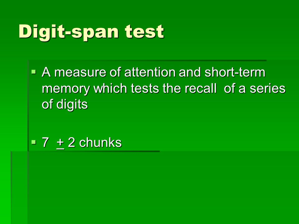 Digit-span test  A measure of attention and short-term memory which tests the recall of a series of digits  7 + 2 chunks