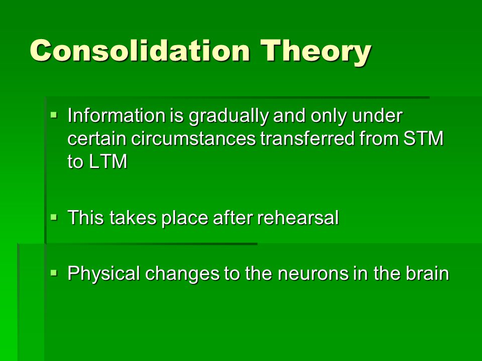 Consolidation Theory  Information is gradually and only under certain circumstances transferred from STM to LTM  This takes place after rehearsal 