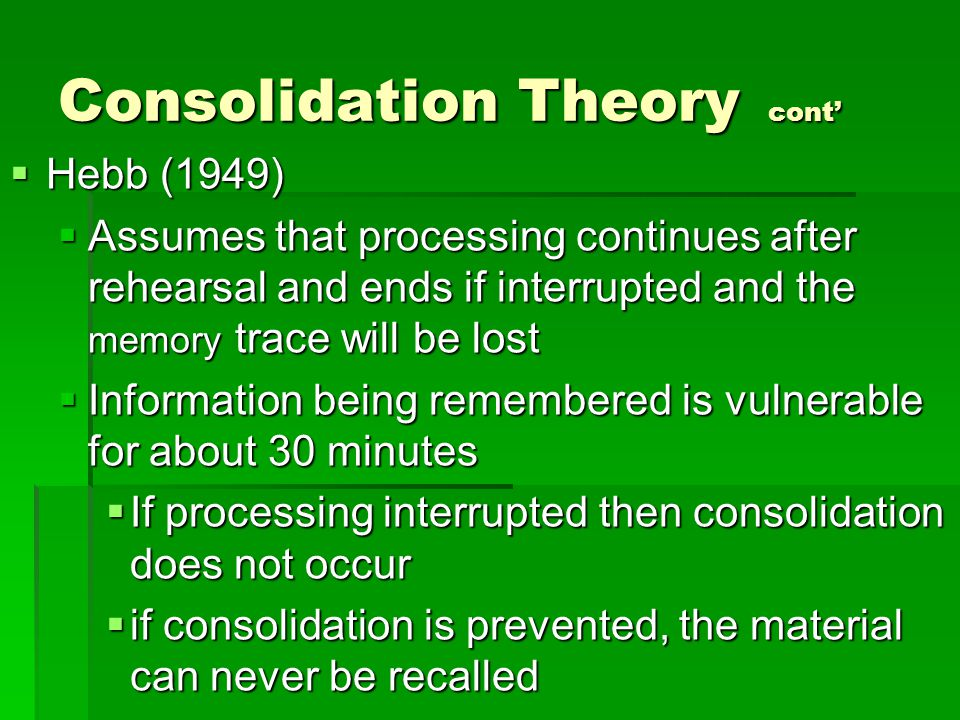 Consolidation Theory cont'  Hebb (1949)  Assumes that processing continues after rehearsal and ends if interrupted and the memory trace will be lost