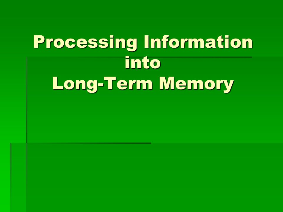 Processing Information into Long-Term Memory
