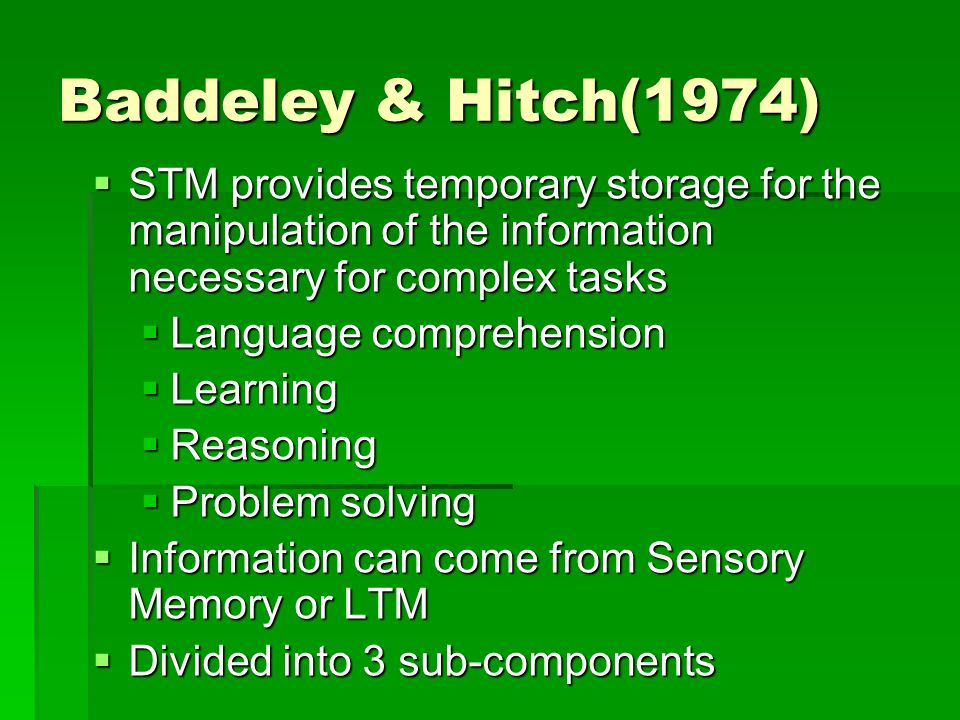 Baddeley & Hitch(1974)  STM provides temporary storage for the manipulation of the information necessary for complex tasks  Language comprehension 