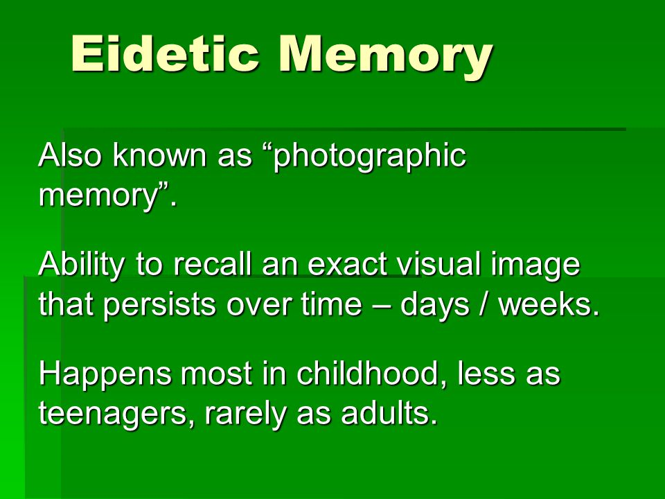 """Eidetic Memory Also known as """"photographic memory"""". Ability to recall an exact visual image that persists over time – days / weeks. Happens most in ch"""