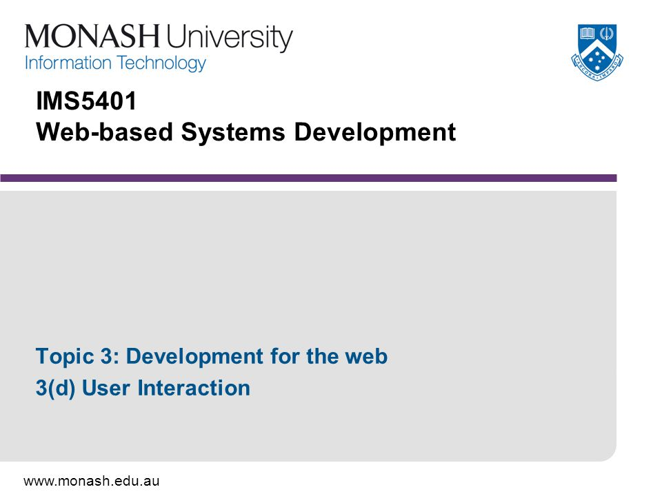www.monash.edu.au IMS5401 Web-based Systems Development Topic 3: Development for the web 3(d) User Interaction