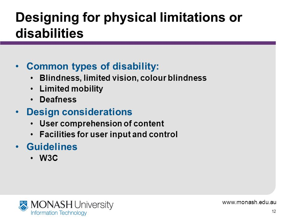 www.monash.edu.au 12 Designing for physical limitations or disabilities Common types of disability: Blindness, limited vision, colour blindness Limited mobility Deafness Design considerations User comprehension of content Facilities for user input and control Guidelines W3C