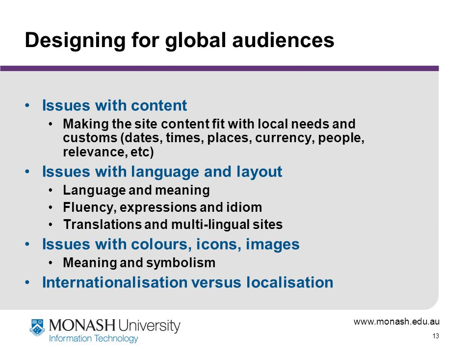 www.monash.edu.au 13 Designing for global audiences Issues with content Making the site content fit with local needs and customs (dates, times, places, currency, people, relevance, etc) Issues with language and layout Language and meaning Fluency, expressions and idiom Translations and multi-lingual sites Issues with colours, icons, images Meaning and symbolism Internationalisation versus localisation