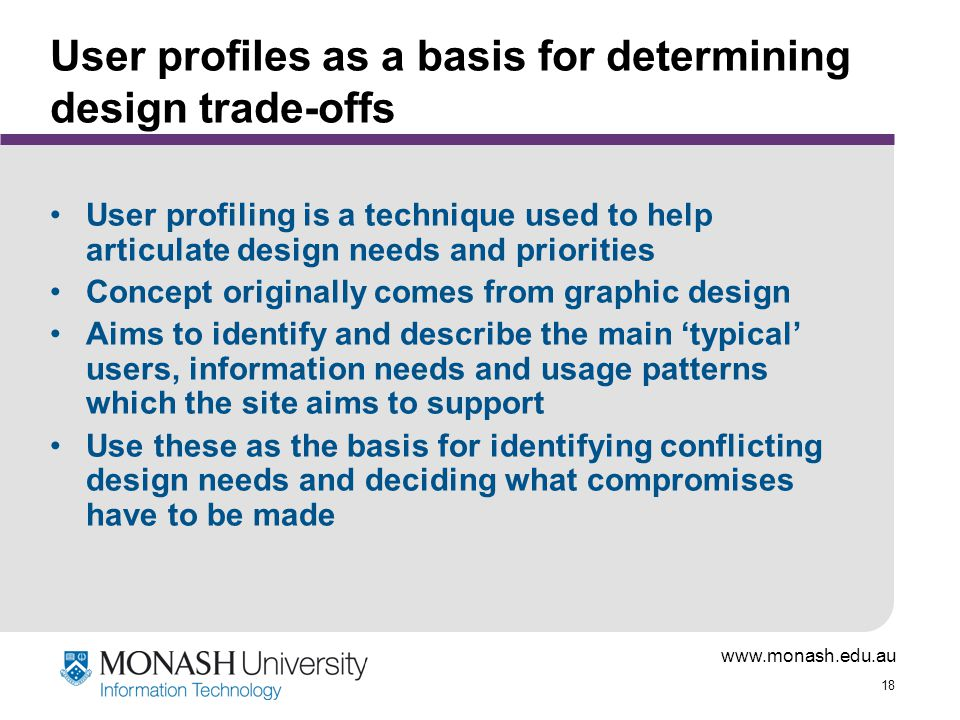 www.monash.edu.au 18 User profiles as a basis for determining design trade-offs User profiling is a technique used to help articulate design needs and priorities Concept originally comes from graphic design Aims to identify and describe the main 'typical' users, information needs and usage patterns which the site aims to support Use these as the basis for identifying conflicting design needs and deciding what compromises have to be made