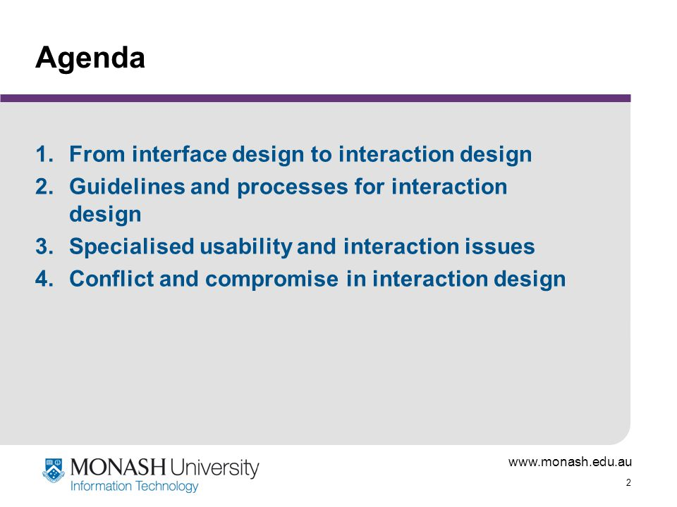 www.monash.edu.au 2 Agenda 1.From interface design to interaction design 2.Guidelines and processes for interaction design 3.Specialised usability and interaction issues 4.Conflict and compromise in interaction design